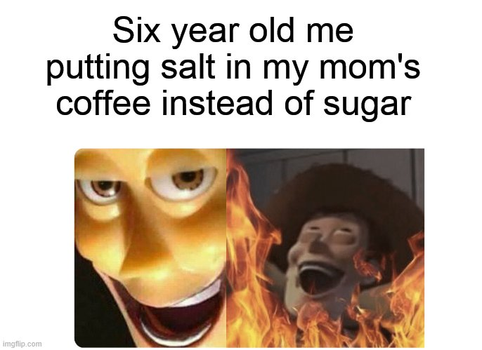 Satanic Woody |  Six year old me putting salt in my mom's coffee instead of sugar | image tagged in satanic woody,salt,coffee,sugar | made w/ Imgflip meme maker