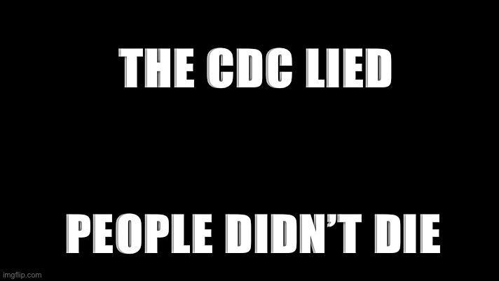 CDC |  THE CDC LIED; PEOPLE DIDN'T DIE | image tagged in cdc | made w/ Imgflip meme maker