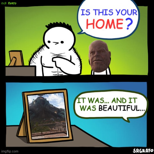 Is that you? Yeah, but that's an old photo |  ? IS THIS YOUR; HOME; IT WAS... AND IT WAS; BEAUTIFUL... | image tagged in is that you yeah but that's an old photo,memes,marvel,avengers infinity war,thanos,infinity war | made w/ Imgflip meme maker