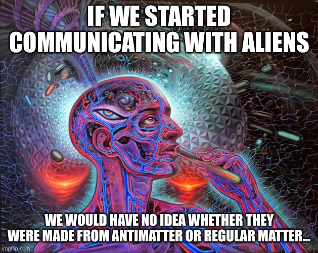 This is because radio frequencies are not made from matter. |  IF WE STARTED COMMUNICATING WITH ALIENS; WE WOULD HAVE NO IDEA WHETHER THEY WERE MADE FROM ANTIMATTER OR REGULAR MATTER... | image tagged in woah | made w/ Imgflip meme maker