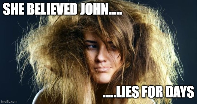 Frizz and Lies |  SHE BELIEVED JOHN..... .....LIES FOR DAYS | image tagged in hair,funny,bad hair day,humidity,curly | made w/ Imgflip meme maker