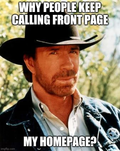 Hi, can I help you? |  WHY PEOPLE KEEP CALLING FRONT PAGE; MY HOMEPAGE? | image tagged in memes,chuck norris | made w/ Imgflip meme maker