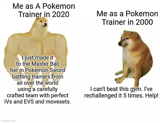 Buff Doge vs. Cheems |  Me as A Pokemon Trainer in 2020; Me as a Pokemon Trainer in 2000; I just made it to the Master Ball tier in Pokemon Sword battling trainers from all over the world using a carefully crafted team with perfect IVs and EVS and movesets. I can't beat this gym. I've rechallenged it 5 times. Help! | image tagged in buff doge vs cheems,pokemon,pokemon sword and shield,pokemon battle,dogs,nintendo switch | made w/ Imgflip meme maker