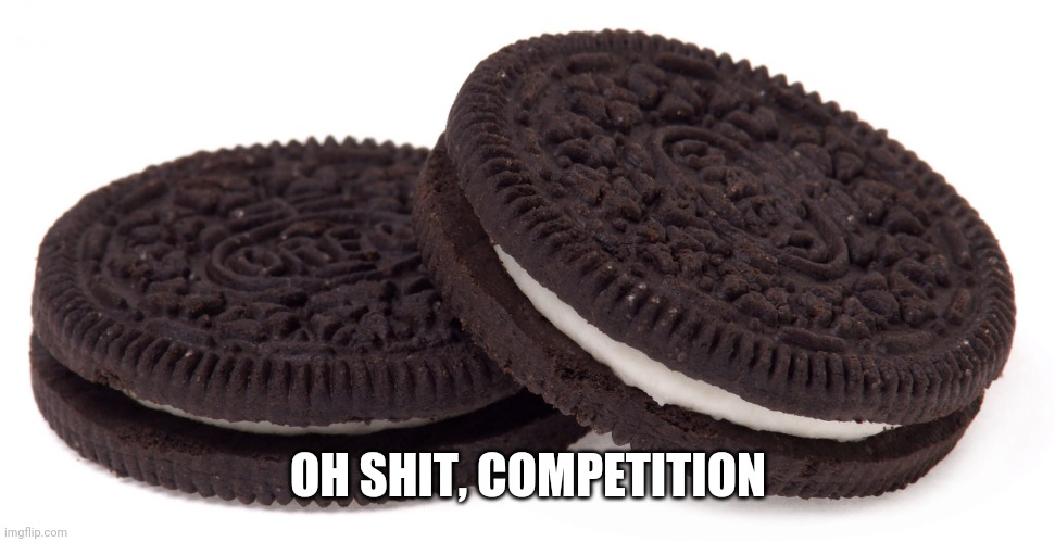 Oreos | OH SHIT, COMPETITION | image tagged in oreos | made w/ Imgflip meme maker