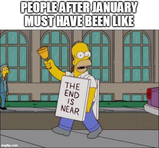 end is near |  PEOPLE AFTER JANUARY MUST HAVE BEEN LIKE | image tagged in end is near | made w/ Imgflip meme maker