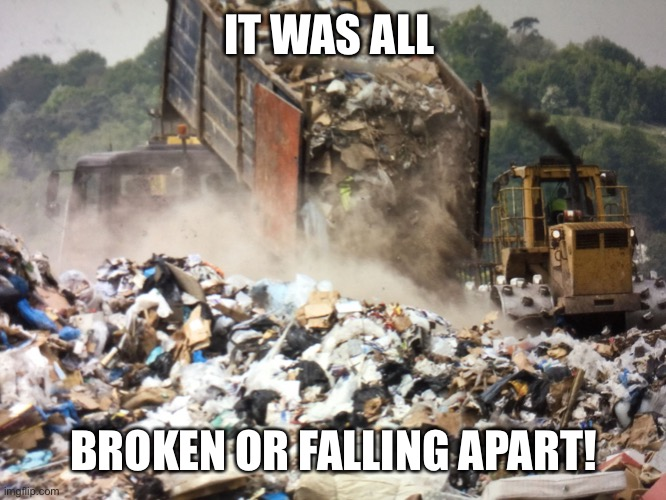 Garbage dump | IT WAS ALL BROKEN OR FALLING APART! | image tagged in garbage dump | made w/ Imgflip meme maker