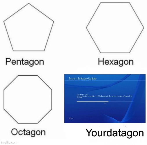 Update still bad |  Yourdatagon | image tagged in memes,pentagon hexagon octagon,ps4 | made w/ Imgflip meme maker