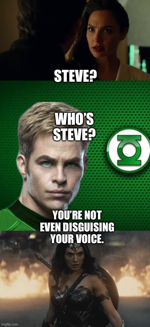 Diana Prince/Wonder Woman recognizances Green Lantern as Steve Trevor |  STEVE? WHO'S STEVE? YOU'RE NOT EVEN DISGUISING YOUR VOICE. | image tagged in wonder woman,green lantern,dceu,disguise | made w/ Imgflip meme maker