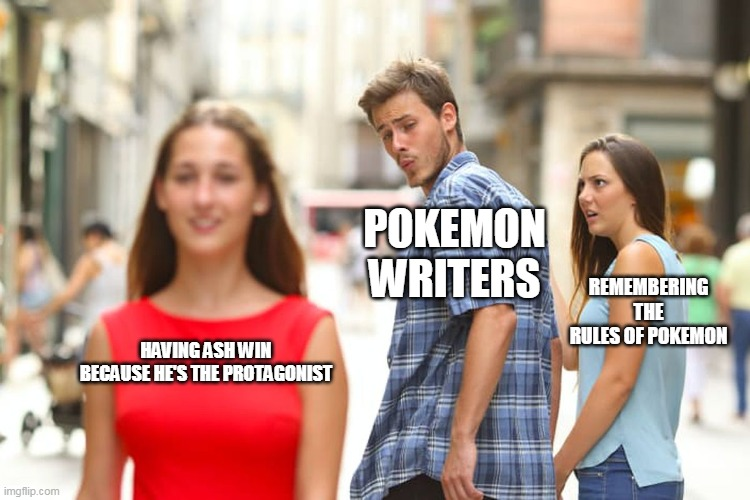 Distracted Boyfriend |  POKEMON WRITERS; REMEMBERING THE RULES OF POKEMON; HAVING ASH WIN BECAUSE HE'S THE PROTAGONIST | image tagged in memes,distracted boyfriend | made w/ Imgflip meme maker