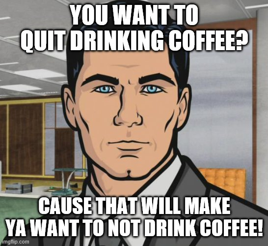 Archer Meme | YOU WANT TO QUIT DRINKING COFFEE? CAUSE THAT WILL MAKE YA WANT TO NOT DRINK COFFEE! | image tagged in memes,archer | made w/ Imgflip meme maker