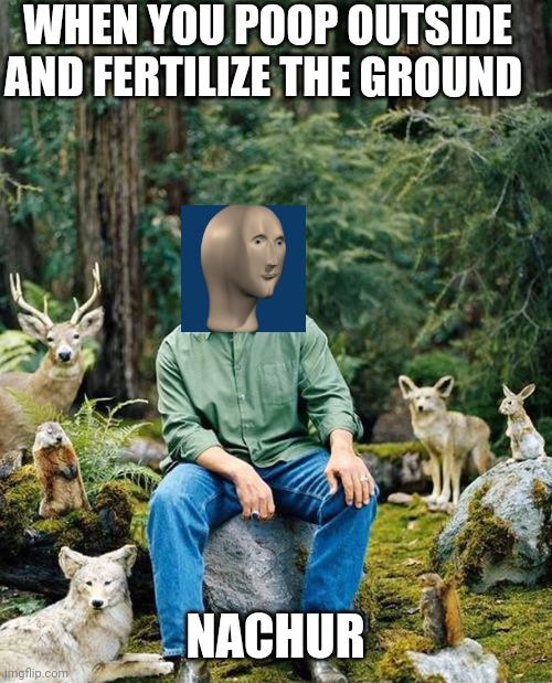 Arnold nature |  WHEN YOU POOP OUTSIDE AND FERTILIZE THE GROUND; NACHUR | image tagged in arnold nature | made w/ Imgflip meme maker
