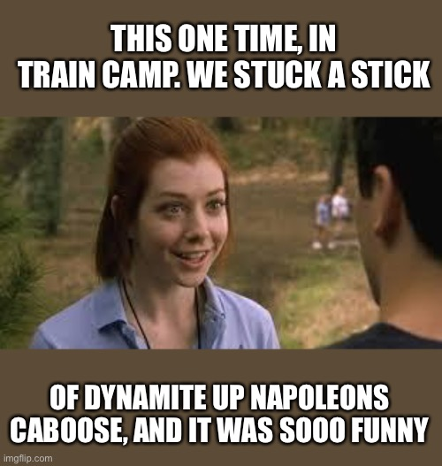 Kid Dynomite |  THIS ONE TIME, IN TRAIN CAMP. WE STUCK A STICK; OF DYNAMITE UP NAPOLEONS CABOOSE, AND IT WAS SOOO FUNNY | image tagged in band camp,napoleon,lucky day | made w/ Imgflip meme maker