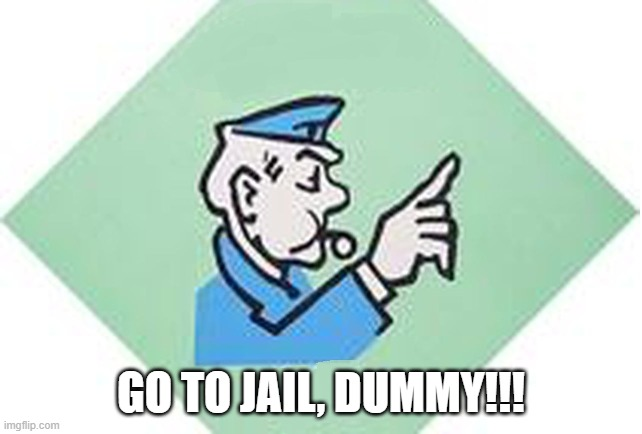 Go to jail monopoly | GO TO JAIL, DUMMY!!! | image tagged in go to jail monopoly | made w/ Imgflip meme maker