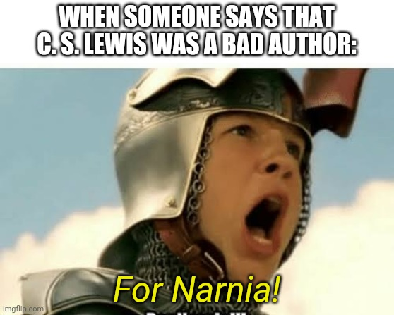 Who even thinks that?! |  WHEN SOMEONE SAYS THAT C. S. LEWIS WAS A BAD AUTHOR:; For Narnia! | image tagged in for narnia,narnia | made w/ Imgflip meme maker