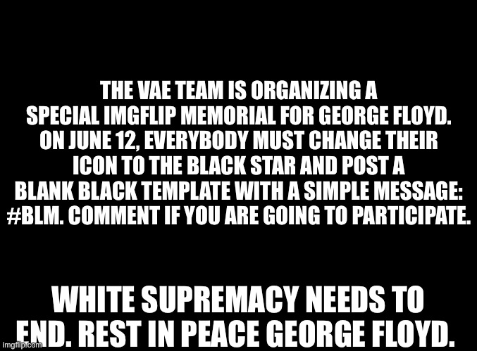 #BLM |  THE VAE TEAM IS ORGANIZING A SPECIAL IMGFLIP MEMORIAL FOR GEORGE FLOYD. ON JUNE 12, EVERYBODY MUST CHANGE THEIR ICON TO THE BLACK STAR AND POST A BLANK BLACK TEMPLATE WITH A SIMPLE MESSAGE: #BLM. COMMENT IF YOU ARE GOING TO PARTICIPATE. WHITE SUPREMACY NEEDS TO END. REST IN PEACE GEORGE FLOYD. | image tagged in blank black | made w/ Imgflip meme maker