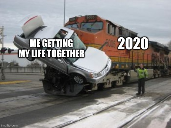 Train collision |  2020; ME GETTING MY LIFE TOGETHER | image tagged in train collision,2020,corona virus,life,pandemic,covid19 | made w/ Imgflip meme maker