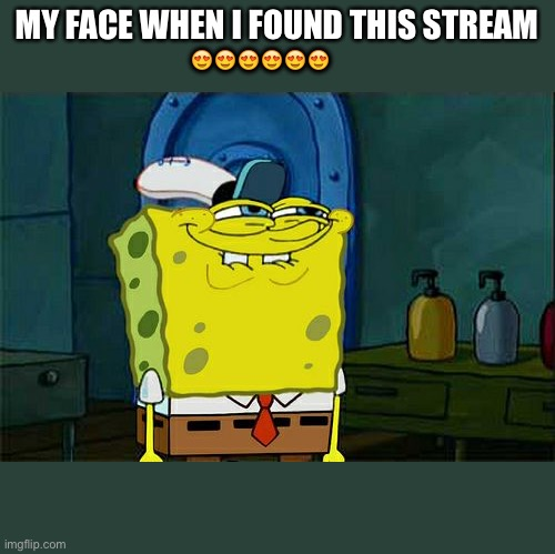 Ranttime |  MY FACE WHEN I FOUND THIS STREAM; 😍😍😍😍😍😍 | image tagged in memes,don't you squidward | made w/ Imgflip meme maker