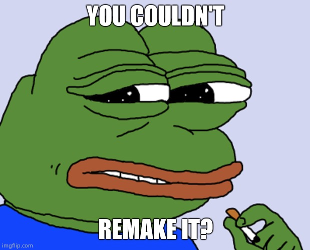 Pepe cringe | YOU COULDN'T REMAKE IT? | image tagged in pepe cringe | made w/ Imgflip meme maker