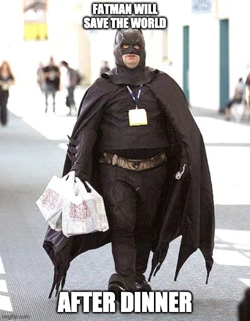 fatman will save the world after dinner |  FATMAN WILL SAVE THE WORLD; AFTER DINNER | image tagged in batman,fatman,dinner,save the world,save,world | made w/ Imgflip meme maker