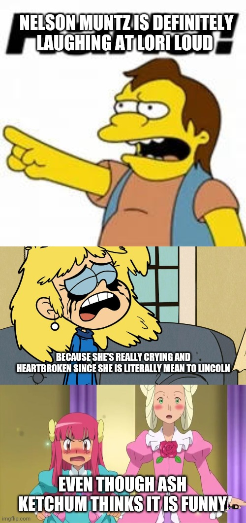 Nelson Muntz is definitely laughing at Lori Loud |  NELSON MUNTZ IS DEFINITELY LAUGHING AT LORI LOUD; BECAUSE SHE'S REALLY CRYING AND HEARTBROKEN SINCE SHE IS LITERALLY MEAN TO LINCOLN; EVEN THOUGH ASH KETCHUM THINKS IT IS FUNNY | image tagged in crying lori loud,simpsons,ash ketchum,pokemon,the loud house,broken heart | made w/ Imgflip meme maker