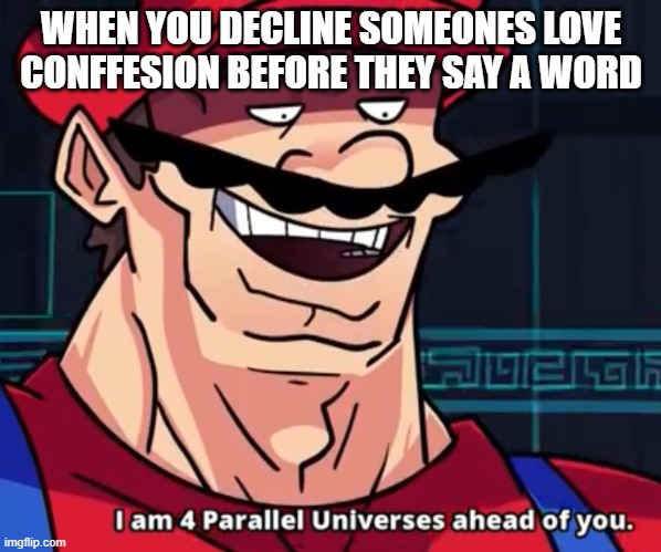 I Am 4 Parallel Universes Ahead Of You |  WHEN YOU DECLINE SOMEONES LOVE CONFFESION BEFORE THEY SAY A WORD | image tagged in i am 4 parallel universes ahead of you | made w/ Imgflip meme maker