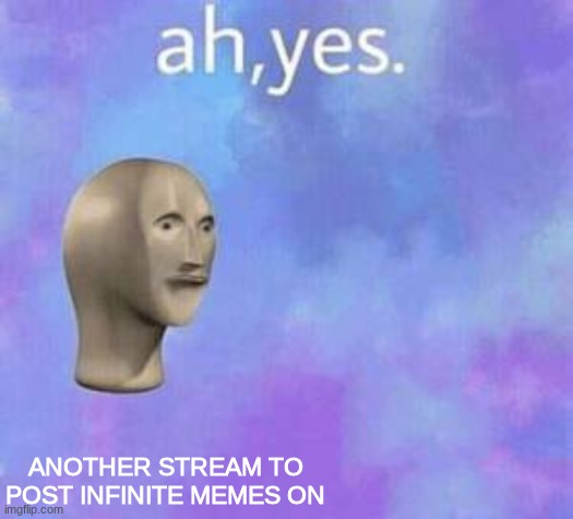 So...another stream you can post basically whatever you want...hmmm |  ANOTHER STREAM TO POST INFINITE MEMES ON | image tagged in ah yes,memes | made w/ Imgflip meme maker