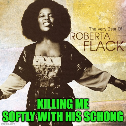 KILLING ME SOFTLY WITH HIS SCHONG | made w/ Imgflip meme maker