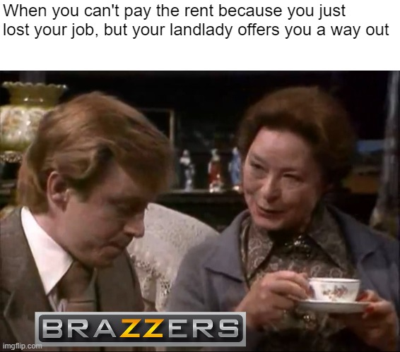 Two options |  When you can't pay the rent because you just lost your job, but your landlady offers you a way out | image tagged in brazzers,landlady,job,rent | made w/ Imgflip meme maker