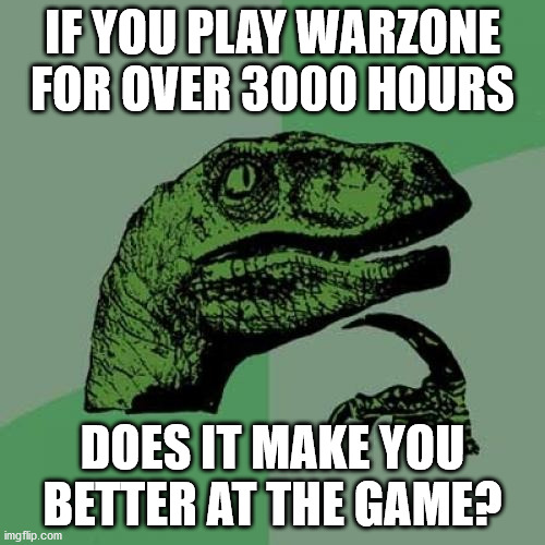 i never thought of that! Good question |  IF YOU PLAY WARZONE FOR OVER 3000 HOURS; DOES IT MAKE YOU BETTER AT THE GAME? | image tagged in memes,philosoraptor | made w/ Imgflip meme maker