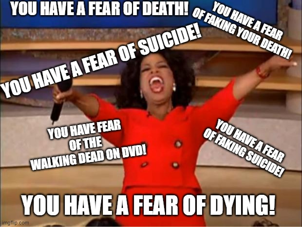 Oprah You Get A Meme | YOU HAVE A FEAR OF DEATH! YOU HAVE A FEAR OF DYING! YOU HAVE A FEAR OF SUICIDE! YOU HAVE A FEAR OF FAKING YOUR DEATH! YOU HAVE A FEAR OF FAK | image tagged in memes,oprah you get a | made w/ Imgflip meme maker