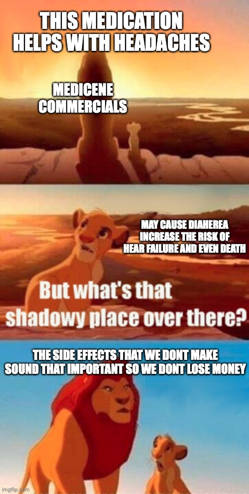 the side effects tho are so bad |  THIS MEDICATION HELPS WITH HEADACHES; MEDICENE COMMERCIALS; MAY CAUSE DIAHEREA INCREASE THE RISK OF HEAR FAILURE AND EVEN DEATH; THE SIDE EFFECTS THAT WE DONT MAKE SOUND THAT IMPORTANT SO WE DONT LOSE MONEY | image tagged in memes,simba shadowy place | made w/ Imgflip meme maker
