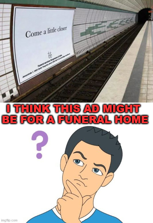 I think it would be for small caskets though. |  I THINK THIS AD MIGHT  BE FOR A FUNERAL HOME | image tagged in thinking man,funeral,closer | made w/ Imgflip meme maker