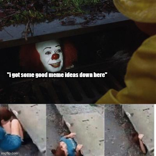 "pennywise in sewer |  ""i got some good meme ideas down here"" 