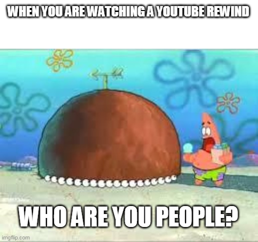 when you are watching a youtube rewind |  WHEN YOU ARE WATCHING A YOUTUBE REWIND; WHO ARE YOU PEOPLE? | image tagged in who are you people,memes,funny,spongebob,youtube rewind,youtube | made w/ Imgflip meme maker