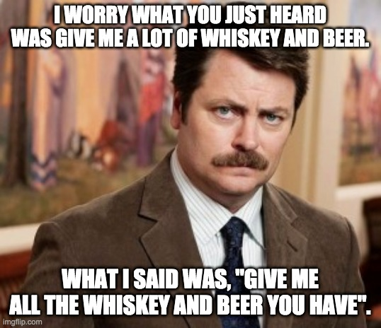"Ron Swanson on Whiskey and Beer |  I WORRY WHAT YOU JUST HEARD WAS GIVE ME A LOT OF WHISKEY AND BEER. WHAT I SAID WAS, ""GIVE ME ALL THE WHISKEY AND BEER YOU HAVE"". 