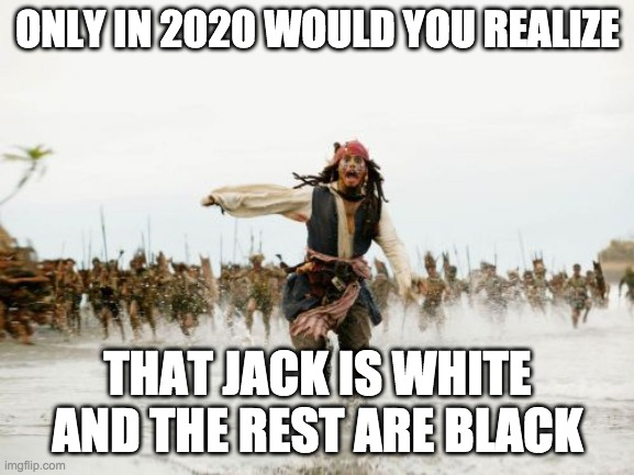 Jack Sparrow Being Chased Meme |  ONLY IN 2020 WOULD YOU REALIZE; THAT JACK IS WHITE AND THE REST ARE BLACK | image tagged in memes,jack sparrow being chased | made w/ Imgflip meme maker
