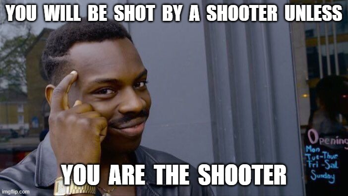 900 iq play |  YOU  WILL  BE  SHOT  BY  A  SHOOTER  UNLESS; YOU  ARE  THE  SHOOTER | image tagged in memes,roll safe think about it | made w/ Imgflip meme maker