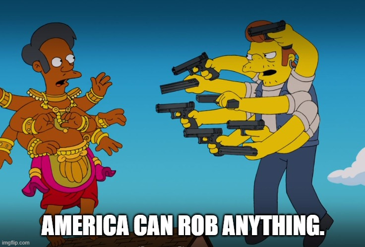 AMERICA CAN ROB ANYTHING. | image tagged in rob,apu,snake,simpson,simpsons | made w/ Imgflip meme maker