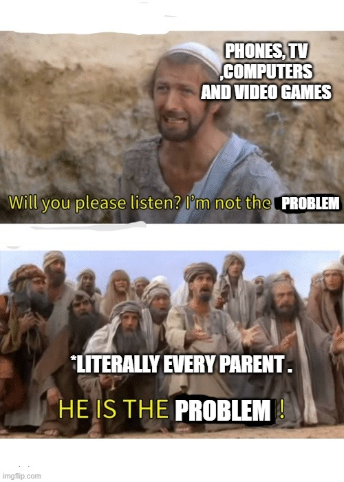 Parents views . |  PHONES, TV ,COMPUTERS AND VIDEO GAMES; PROBLEM; *LITERALLY EVERY PARENT . PROBLEM | image tagged in he is the messiah,parents | made w/ Imgflip meme maker