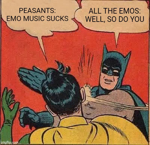 Batman Slapping Robin |  PEASANTS: EMO MUSIC SUCKS; ALL THE EMOS: WELL, SO DO YOU | image tagged in memes,batman slapping robin,emo,emo music,music | made w/ Imgflip meme maker