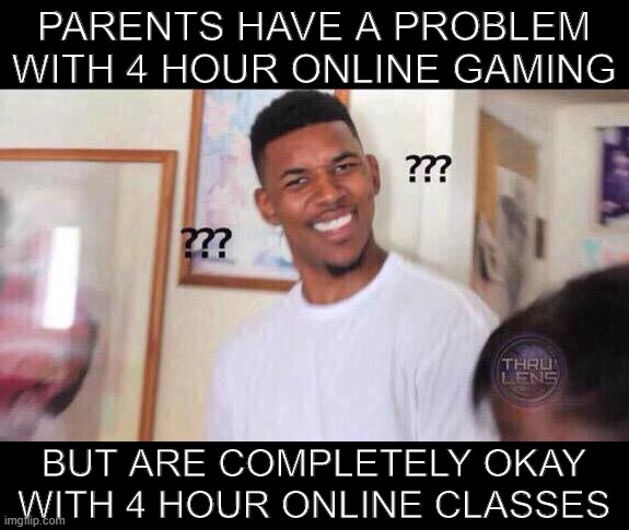 Why tho? |  PARENTS HAVE A PROBLEM WITH 4 HOUR ONLINE GAMING; BUT ARE COMPLETELY OKAY WITH 4 HOUR ONLINE CLASSES | image tagged in black guy confused | made w/ Imgflip meme maker