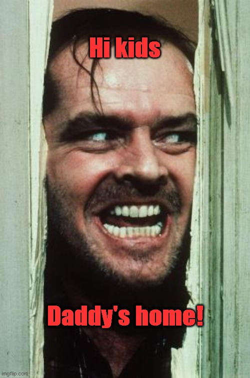 Here's Johnny |  Hi kids; Daddy's home! | image tagged in memes,here's johnny | made w/ Imgflip meme maker