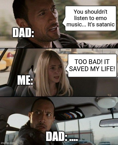 The Rock Driving |  You shouldn't listen to emo music... It's satanic; DAD:; TOO BAD! IT SAVED MY LIFE! ME:; DAD: .... | image tagged in memes,the rock driving,emo music,emo,bands | made w/ Imgflip meme maker
