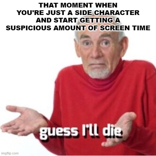 I mean- you're not wrong |  THAT MOMENT WHEN YOU'RE JUST A SIDE CHARACTER AND START GETTING A SUSPICIOUS AMOUNT OF SCREEN TIME | image tagged in guess i'll die | made w/ Imgflip meme maker