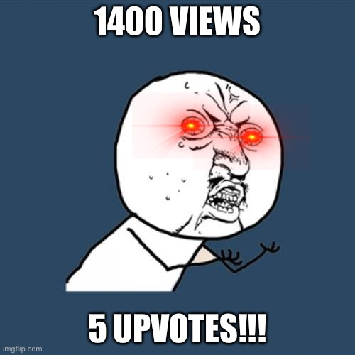 Seriously?!?!? |  1400 VIEWS; 5 UPVOTES!!! | image tagged in memes,y u no | made w/ Imgflip meme maker