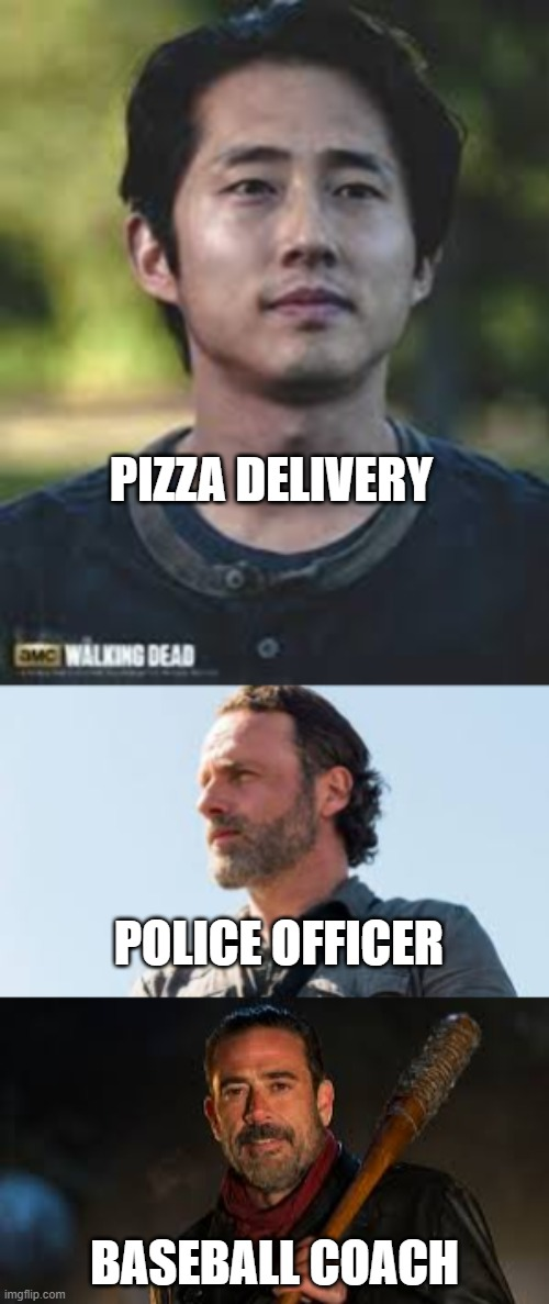 look at the whole meme |  PIZZA DELIVERY; POLICE OFFICER; BASEBALL COACH | image tagged in funny,memes,the walking dead,baseball | made w/ Imgflip meme maker