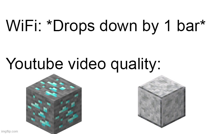 video quality on minecraft | image tagged in wifi drops,minecraft,diamond,diorite,youtube,video | made w/ Imgflip meme maker