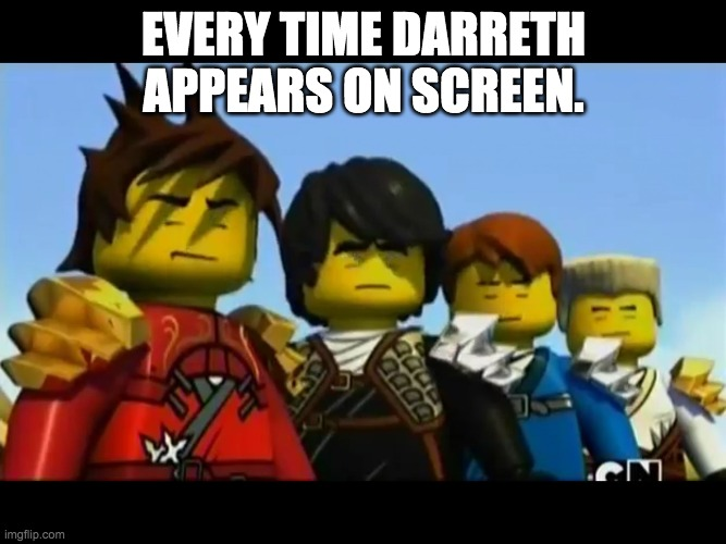 Ninjago |  EVERY TIME DARRETH APPEARS ON SCREEN. | image tagged in ninjago | made w/ Imgflip meme maker