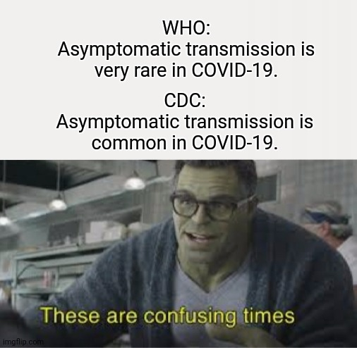 confusing time |  WHO: Asymptomatic transmission is very rare in COVID-19. CDC: Asymptomatic transmission is common in COVID-19. | image tagged in these are confusing times | made w/ Imgflip meme maker