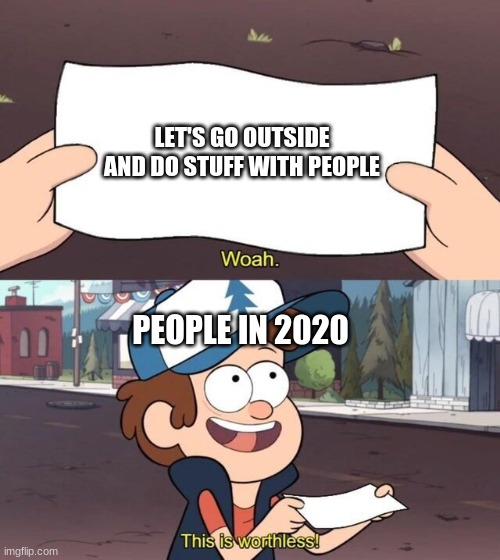 Let's go Outside (Not) |  LET'S GO OUTSIDE AND DO STUFF WITH PEOPLE; PEOPLE IN 2020 | image tagged in gravity falls meme,funny meme,funny memes,meme,coronavirus,corona | made w/ Imgflip meme maker